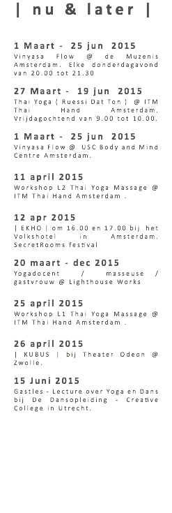 | nu & later | 1 Maart - 25 jun 2015 Vinyasa Flow @ de Muzenis Amsterdam. Elke donderdagavond van 20.00 tot 21.30 27 Maart - 19 jun 2015 Thai Yoga ( Ruessi Dat Ton ) @ ITM Thai Hand Amsterdam. Vrijdagochtend van 9.00 tot 10.00. 1 Maart - 25 jun 2015 Vinyasa Flow @ USC Body and Mind Centre Amsterdam. 11 april 2015 Workshop L2 Thai Yoga Massage @ ITM Thai Hand Amsterdam . 12 apr 2015 | EKHO | om 16.00 en 17.00 bij het Volkshotel in Amsterdam. SecretRooms festival 20 maart - dec 2015 Yogadocent / masseuse / gastvrouw @ Lighthouse Works 25 april 2015 Workshop L1 Thai Yoga Massage @ ITM Thai Hand Amsterdam . 26 april 2015 | KUBUS | bij Theater Odeon @ Zwolle. 15 Juni 2015 Gastles - Lecture over Yoga en Dans bij De Dansopleiding - Creative College in Utrecht.